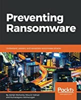 Preventing Ransomware: Understand, prevent, and remediate ransomware attacks Front Cover