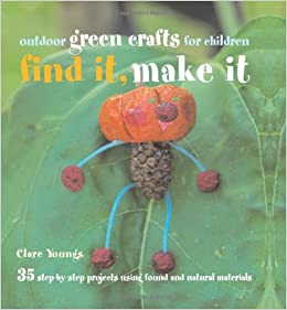 Find It Make It 35 Step By Step Projects Using Found And Natural