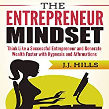 The Entrepreneur Mindset: Think Like a Successful Entrepreneur and Generate Wealth Faster with Hypnosis and Affirmations Audiobook by J. J. Hills Narrated by SereneDream Studios