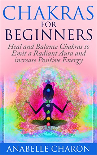 Chakras for Beginners: How to Heal and Balance Chakras to Emit a Radiant  Aura and increase Positive Energy (Chakra Healing, Chakra Balancing, Chakra