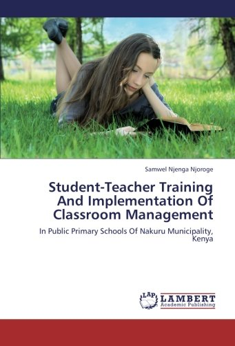 Student-Teacher Training And Implementation Of Classroom Management: In Public Primary Schools Of Nakuru Municipality, Kenya pdf epub