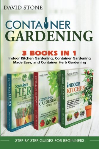 Container Gardening: Indoor Kitchen Gardening, Container Gardening Made Easy, and Container Herb Gardening