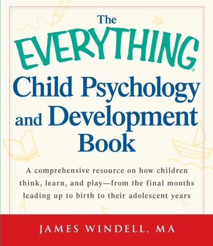 The Everything Child Psychology and Development Book: A comprehensive resource on how children think, learn, and play -