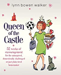 Queen of the Castle: 52 Weeks of Encouragement for the Uninspired, Domestically Challenged or Just Plain Tired Homemaker