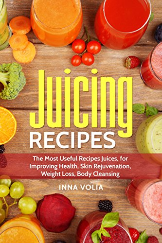 Juicing Recipes: The Most Useful Recipes Juices, for Improving Health, Skin Rejuvenation, Weight Loss, Body Cleansing by Inna  Volia