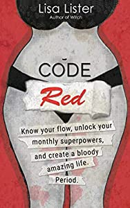 Code Red: Know Your Flow, Unlock Your Superpowers, and Create a Bloody Amazing Life. Period. by Lisa Lister