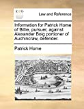 Information for Patrick Home of Billie, Pursuer, Against Alexander Boig Portioner of Auchincraw, Defender, Patrick Home, 1170824072