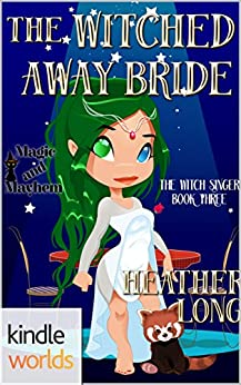 Magic and Mayhem: The Witched Away Bride (Kindle Worlds Novella) (The Witch Singer Book 3) by [Long, Heather]