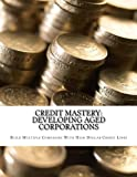 Credit Mastery: Developing Aged Corporations: Build Multiple Companies With High Dollar Credit Lines (Credit Mastery Series) (Volume 2)