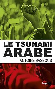 Le tsunami arabe par Antoine Basbous