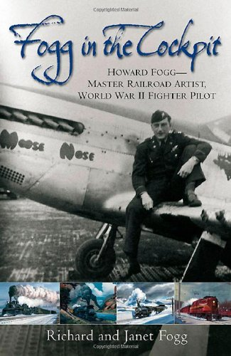 Fogg in the Cockpit: Howard Fogg―Master Railroad Artist, World War II Fighter Pilot