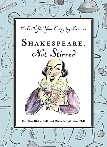 Shakespeare, Not Stirred: Cocktails for Your Everyday Dramas by Caroline Bicks, Michelle Ephraim