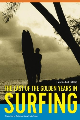 The Last of the Golden Years in Surfing: Stories told by Waterman, Conrad Louis Canha