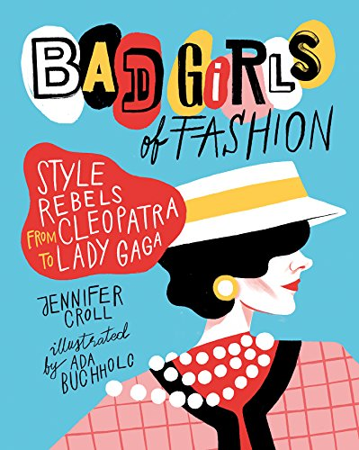 Book Cover: Bad Girls of Fashion: Style Rebels from Cleopatra to Lady Gaga
