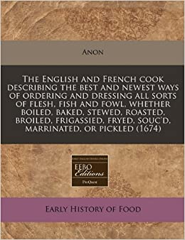 The English and French cook describing the best and newest ways of ordering and dressing all sorts of flesh, fish and fowl, whether boiled, baked, ... fryed, souc'd, marrinated, or pickled (1674)