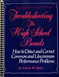 Troubleshooting the High School Band : How to Detect and Correct Common and Uncommon Performance Problems, Butts, Carrol M., 013931105X