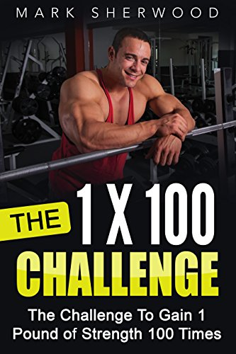 The 1 x 100 Challenge: The Challenge To Gain 1 Pound of Strength 100 Times by [Sherwood, Mark]