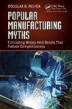 Popular Manufacturing Myths, Douglas B. Relyea, 1466566604