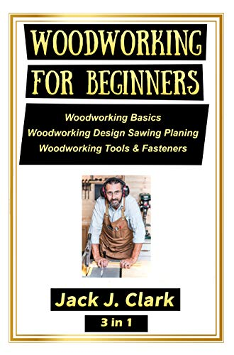 WOODWORKING FOR BEGINNERS  3 IN 1: Woodworking Basics,  Woodworking Design Sawing Planing,   Woodworking Tools & Fasteners by [Clark, Jack J.]