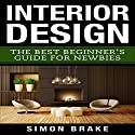Interior Design: The Best Beginner's Guide For Newbies, Volume 1 Audiobook by Simon Brake Narrated by Todd Eflin