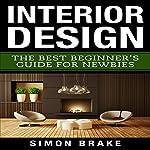 Interior Design: The Best Beginner's Guide For Newbies, Volume 1 | Simon Brake