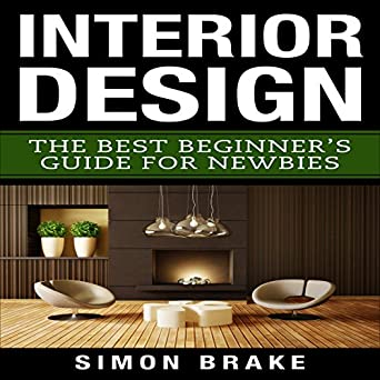 Amazon.com: Interior Design: The Best Beginneru0027s Guide For Newbies, Volume  1 (Audible Audio Edition): Simon Brake, Todd Eflin: Books