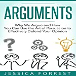 Arguments: Why We Argue and How You Can Use the Art of Persuasion to Effectively Defend Your Opinion | Jessica Forrest