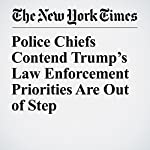 Police Chiefs Contend Trump's Law Enforcement Priorities Are Out of Step | Timothy Williams,Richard A. Oppel Jr.