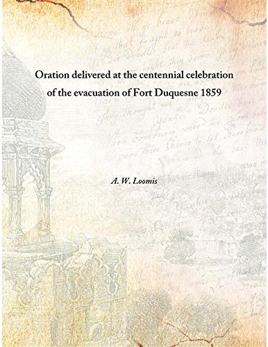 Download Oration delivered at the centennial celebration of the evacuation of Fort Duquesne 1859 [Hardcover] pdf