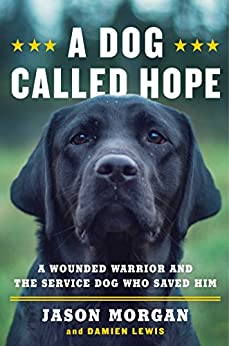 A Dog Called Hope: A Wounded Warrior and the Service Dog Who Saved Him by [Morgan, Jason, Lewis, Damien]