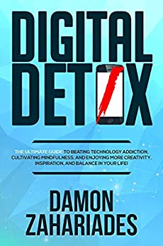 Digital Detox: The Ultimate Guide To Beating Technology Addiction, Cultivating Mindfulness, and Enjoying More Creativity, Inspiration, And Balance In Your Life! by [Zahariades, Damon]