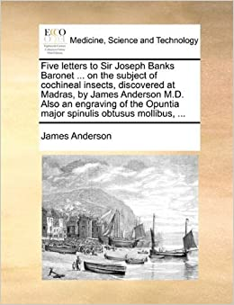 Book Five letters to Sir Joseph Banks Baronet ... on the subject of cochineal insects, discovered at Madras, by James Anderson M.D. Also an engraving of the Opuntia major spinulis obtusus mollibus, ... by James Anderson (2010-06-16)