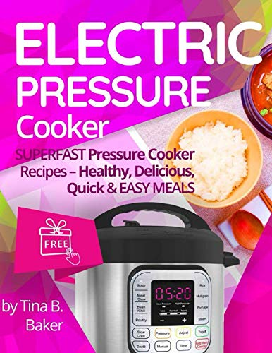 (Electric Pressure Cooker: Superfast Pressure Cooker Recipes - Healthy, Delicious, Quick and Easy Meals )