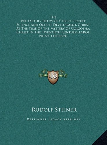 Download The Pre-Earthly Deeds Of Christ, Occult Science And Occult Development, Christ At The Time Of The Mystery Of Golgotha, Christ In The Twentieth Century (LARGE PRINT EDITION) PDF