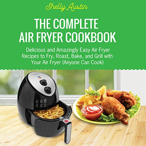 The Complete Air Fryer Cookbook: Delicious and Amazingly Easy Air Fryer Recipes to Fry, Roast, Bake, and Grill with Your Air Fryer (Anyone Can Cook) by Shelly Austin