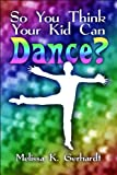 So You Think Your Kid Can Dance?, Melissa K. Gerhardt, 1608367185