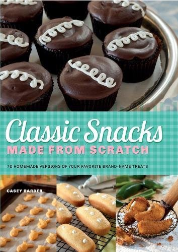 Classic Snacks Made from Scratch: 70 Homemade Versions of Your Favorite Brand-Name Treats by Casey Barber