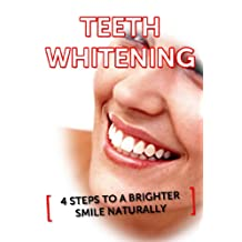 Teeth Whitening: 4 Steps To A Whiter Smile Naturally (White Teeth, Teeth Whitener) (Teeth Whitening, White Teeth, Teeth Whitener)