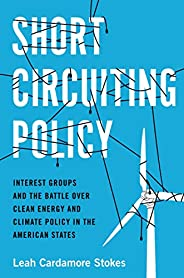 Short Circuiting Policy: Interest Groups and the Battle Over Clean Energy and Climate Policy in the American S