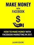 Make Money With Facebook: How To Make Money With Facebook Marketing In 2017