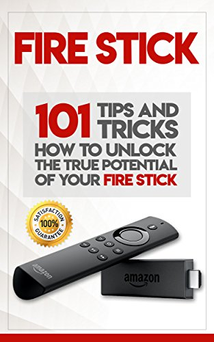 Fire Stick: How To Unlock The True Potential Of Your Fire Stick: Plus 101 Tips And Tricks! (Streaming Devices, Amazon Fire TV Stick User Guide, How To Use Fire Stick) ()