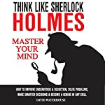 Think Like Sherlock Holmes: How to Improve Observation & Deduction, Solve Problems, Make Smarter Decisions and Become a Genius in Any Skill | David Waterhouse