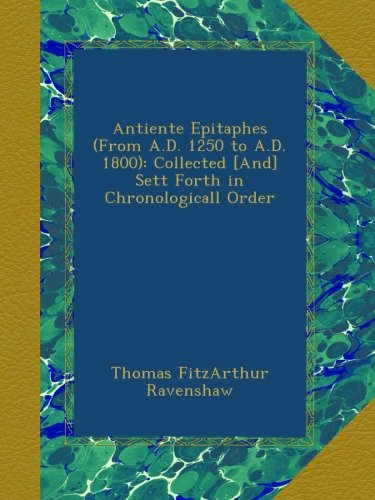 Read Online Antiente Epitaphes (From A.D. 1250 to A.D. 1800): Collected [And] Sett Forth in Chronologicall Order pdf epub