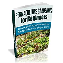 Permaculture Gardening For Beginners: How to Build Your Permaculture Garden in Easy and Simple Steps (Permaculture Designs)