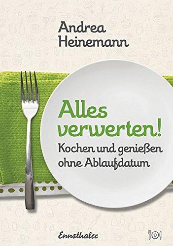Alles verwerten!: Kochen und genießen ohne Ablaufdatum