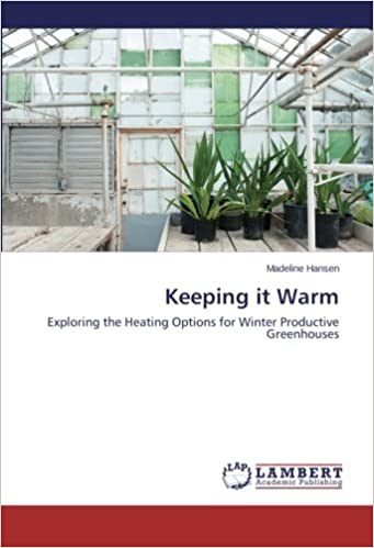 Keeping it Warm: Exploring the Heating Options for Winter Productive Greenhouses