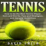 Tennis: How to be the Best Tennis Player, Dos and Don'ts, Tips and Strategies, and General Guidelines | David Smith