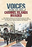 Voices from the Past: Channel Islands Invaded: The German Attack on the British Isles in 1940 Told Through Eyewitness Accounts, Newspaper Reports, Parliamentary Debates, Memoirs and Diaries