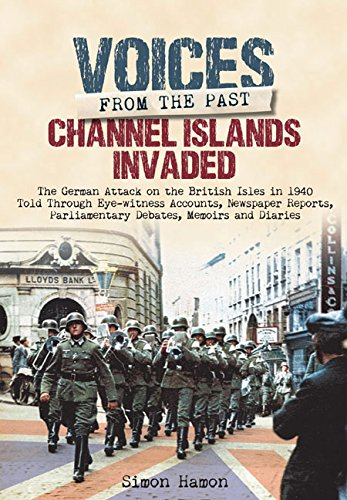 Voices from the Past: Channel Islands Invaded: The German Attack on the British Isles in 1940 told through Eyewitness Accounts, Newspaper Reports, Parliamentary Debates, Memoirs and Diaries pdf