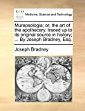Murepsologia; or, the Art of the Apothecary, Traced up to Its Original Source in History; by Joseph Bradney, Esq, Joseph Bradney, 1170804888